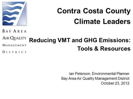 Contra Costa County Climate Leaders Reducing VMT and GHG Emissions: Tools & Resources Ian Peterson, Environmental Planner Bay Area Air Quality Management.