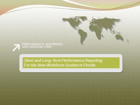 PERFORMANCE REPORTING AND ANALYSIS UNIT Short and Long-Term Performance Reporting For the New Workforce System in Florida.