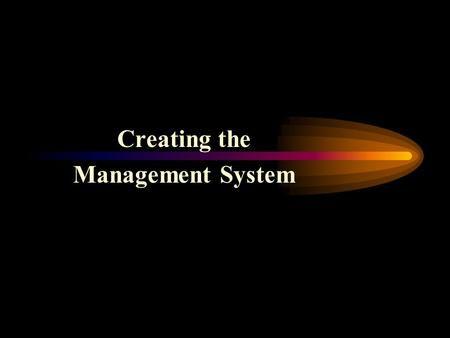 Creating the Management System Why You Need A Management System It serves the company in the following ways –It is a set of tools to help Owner manage.
