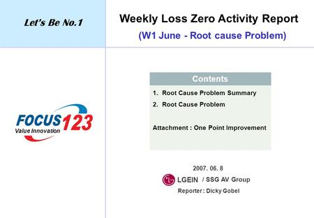 Weekly Loss Zero Activity Report Let's Be No.1 Value Innovation Contents 1. Root Cause Problem Summary 2. Root Cause Problem Attachment : One Point Improvement.