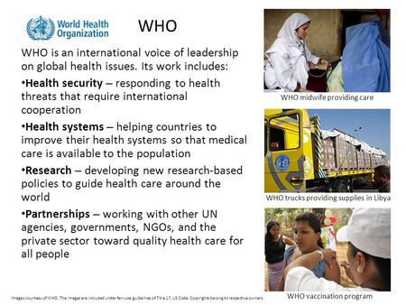WHO WHO is an international voice of leadership on global health issues. Its work includes: Health security – responding to health threats that require.