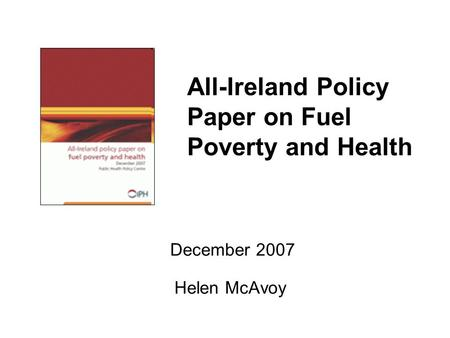 All-Ireland Policy Paper on Fuel Poverty and Health December 2007 Helen McAvoy.