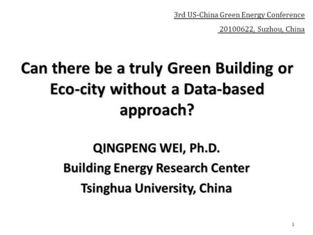1 Can there be a truly Green Building or Eco-city without a Data-based approach? QINGPENG WEI, Ph.D. Building Energy Research Center Tsinghua University,