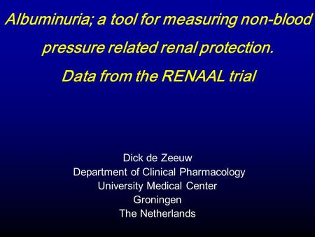 Dick de Zeeuw Department of Clinical Pharmacology University Medical Center Groningen The Netherlands Albuminuria; a tool for measuring non-blood pressure.