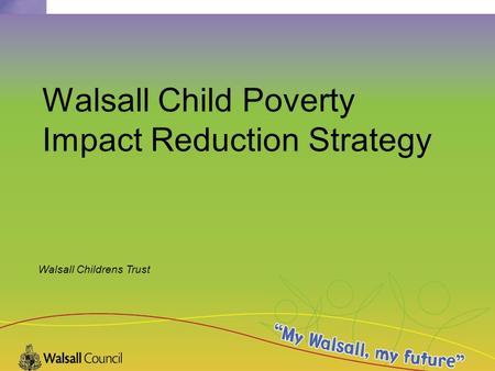 Walsall Childrens Trust Walsall Child Poverty Impact Reduction Strategy.