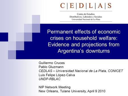 Permanent effects of economic crises on household welfare: Evidence and projections from Argentina's downturns Guillermo Cruces Pablo Gluzmann CEDLAS –