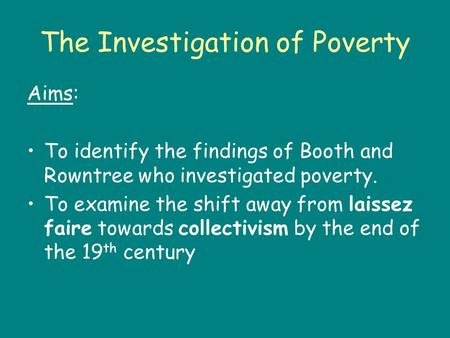 The Investigation of Poverty Aims: To identify the findings of Booth and Rowntree who investigated poverty. To examine the shift away from laissez faire.