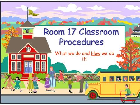 Room 17 Classroom Procedures What we do and How we do it!