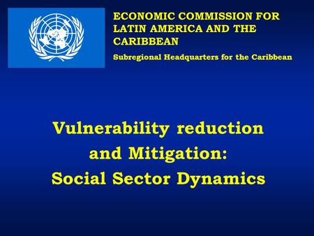 Vulnerability reduction and Mitigation: Social Sector Dynamics ECONOMIC COMMISSION FOR LATIN AMERICA AND THE CARIBBEAN Subregional Headquarters for the.