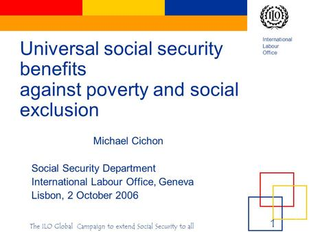 International Labour Office e 1 1e 1 1 1‹#›‹#› The ILO Global Campaign to extend Social Security to all Universal social security benefits against poverty.