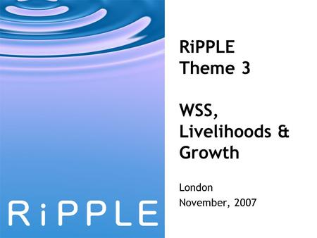 RiPPLE Theme 3 WSS, Livelihoods & Growth London November, 2007.