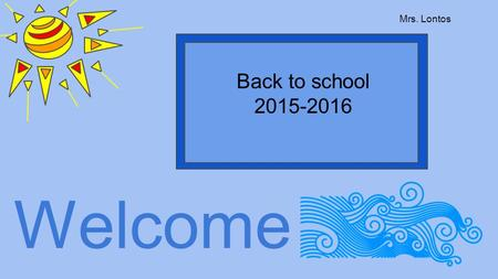 Welcome Back to school 2015-2016 Mrs. Lontos. Power Point Handout Will be uploaded to the website.