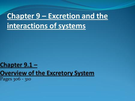 Pages 306 - 310 Chapter 9 – Excretion and the interactions of systems.