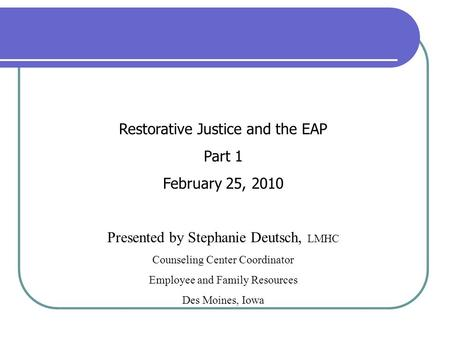 Restorative Justice and the EAP Part 1 February 25, 2010 Presented by Stephanie Deutsch, LMHC Counseling Center Coordinator Employee and Family Resources.