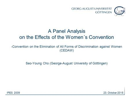 23. Oktober 2015IPES 2009 A Panel Analysis on the Effects of the Women´s Convention -Convention on the Elimination of All Forms of Discrimination against.