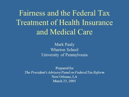Fairness and the Federal Tax Treatment of Health Insurance and Medical Care Mark Pauly Wharton School University of Pennsylvania Prepared for The President's.