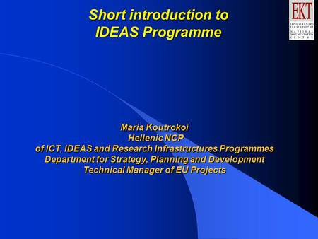Short introduction to IDEAS Programme Maria Koutrokoi Hellenic NCP of ICT, IDEAS and Research Infrastructures Programmes Department for Strategy, Planning.