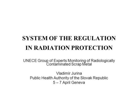 SYSTEM OF THE REGULATION IN RADIATION PROTECTION UNECE Group of Experts Monitoring of Radiologically Contaminated Scrap Metal Vladimír Jurina Public Health.