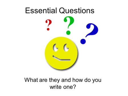 Essential Questions What are they and how do you write one?