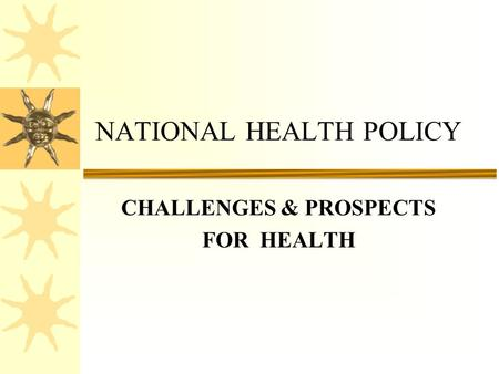 CHALLENGES & PROSPECTS FOR HEALTH NATIONAL HEALTH POLICY.