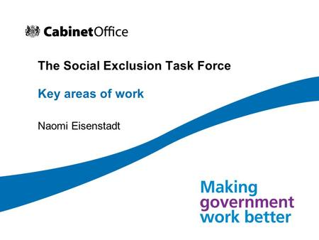 The Social Exclusion Task Force Key areas of work Naomi Eisenstadt.