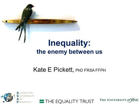Inequality: the enemy between us Kate E Pickett, PhD FRSA FFPH.