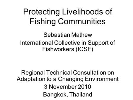 Protecting Livelihoods of Fishing Communities Sebastian Mathew International Collective in Support of Fishworkers (ICSF) Regional Technical Consultation.