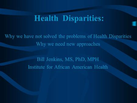 Health Disparities: Why we have not solved the problems of Health Disparities Why we need new approaches Bill Jenkins, MS, PhD, MPH Institute for African.