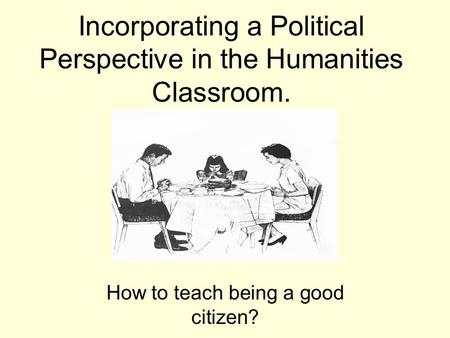Incorporating a Political Perspective in the Humanities Classroom. How to teach being a good citizen?