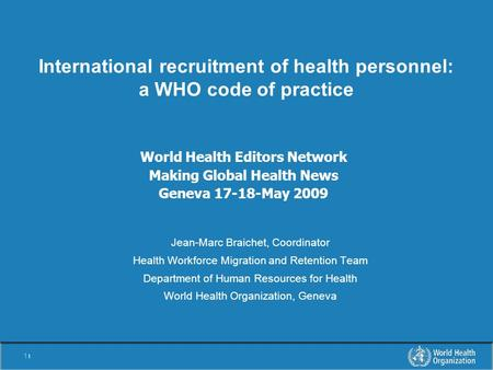 1 |1 | International recruitment of health personnel: a WHO code of practice Jean-Marc Braichet, Coordinator Health Workforce Migration and Retention Team.