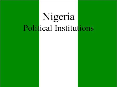 Nigeria Political Institutions. II. Political Institutions a) Executive Branch b) Legislative Branch c) Judicial Branch d) The Military e) The Party System.