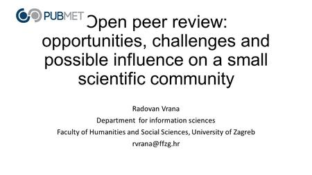 Open peer review: opportunities, challenges and possible influence on a small scientific community Radovan Vrana Department for information sciences Faculty.