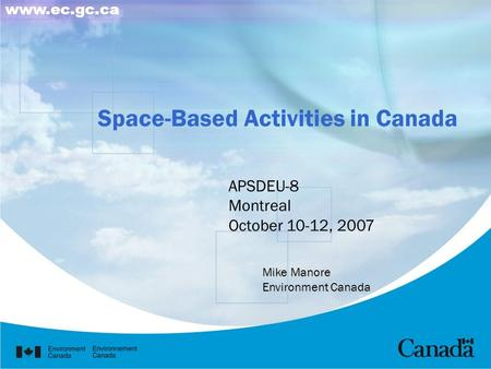 Space-Based Activities in Canada www.ec.gc.ca APSDEU-8 Montreal October 10-12, 2007 Mike Manore Environment Canada.