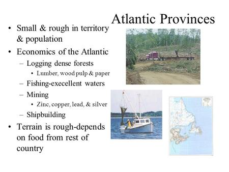 Atlantic Provinces Small & rough in territory & population Economics of the Atlantic –Logging dense forests Lumber, wood pulp & paper –Fishing-execellent.