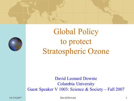 10/1/02007David Downie1 Global Policy to protect Stratospheric Ozone David Leonard Downie Columbia University Guest Speaker V 1003: Science & Society –
