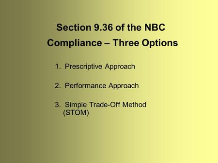Compliance – Three Options 1. Prescriptive Approach 2. Performance Approach 3. Simple Trade-Off Method (STOM) Section 9.36 of the NBC.