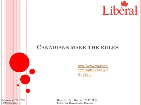 C ANADIANS MAKE THE RULES September 25, 2010 Hon. Carolyn Bennett, M.P., M.D. LPCO Sudbury Critic for Democratic Renewal  com/watch?v=r62R.