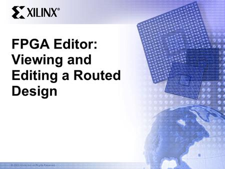 © 2003 Xilinx, Inc. All Rights Reserved FPGA Editor: Viewing and Editing a Routed Design.