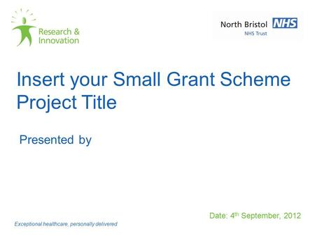 Insert your Small Grant Scheme Project Title Date: 4 th September, 2012 Exceptional healthcare, personally delivered Presented by.