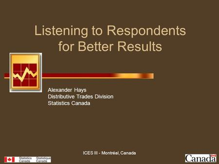 ICES III - Montréal, Canada Listening to Respondents for Better Results Alexander Hays Distributive Trades Division Statistics Canada.