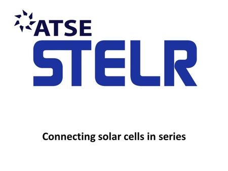 Connecting solar cells in series. The STELR solar cell panel The STELR solar cell panel is made up of four separate solar cells. The solar cells are NOT.