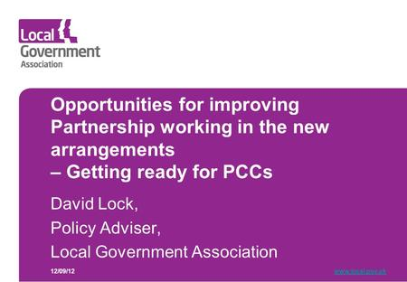 Opportunities for improving Partnership working in the new arrangements – Getting ready for PCCs David Lock, Policy Adviser, Local Government Association.