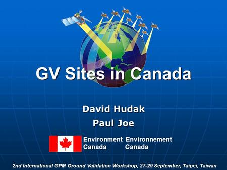 GV Sites in Canada David Hudak Paul Joe Environment Environnement Canada 2nd International GPM Ground Validation Workshop, 27-29 September, Taipei, Taiwan.