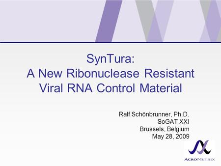 SynTura: A New Ribonuclease Resistant Viral RNA Control Material Ralf Schönbrunner, Ph.D. SoGAT XXI Brussels, Belgium May 28, 2009.