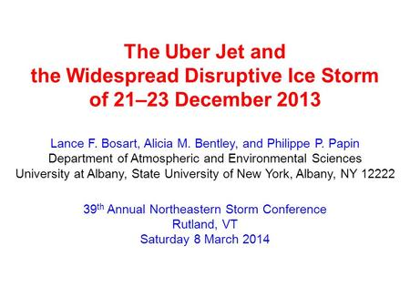 The Uber Jet and the Widespread Disruptive Ice Storm of 21–23 December 2013 Lance F. Bosart, Alicia M. Bentley, and Philippe P. Papin Department of Atmospheric.