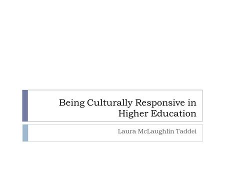 Being Culturally Responsive in Higher Education Laura McLaughlin Taddei.