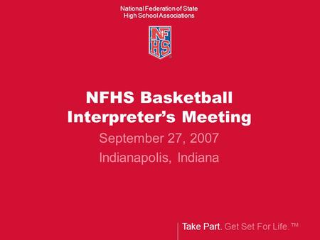 Take Part. Get Set For Life.™ National Federation of State High School Associations NFHS Basketball Interpreter's Meeting September 27, 2007 Indianapolis,