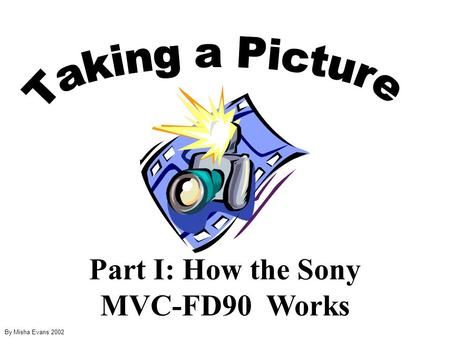 Part I: How the Sony MVC-FD90 Works By Misha Evans 2002.