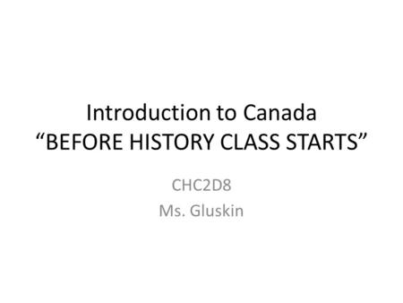 "Introduction to Canada ""BEFORE HISTORY CLASS STARTS"" CHC2D8 Ms. Gluskin."