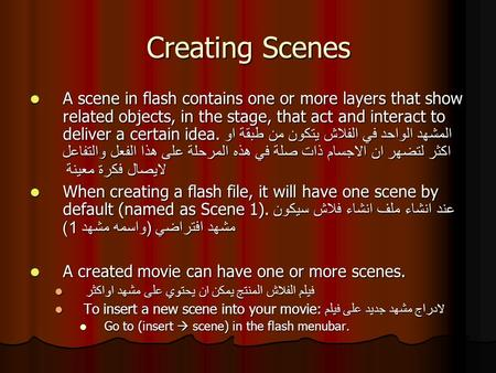 Creating Scenes A scene in flash contains one or more layers that show related objects, in the stage, that act and interact to deliver a certain idea.